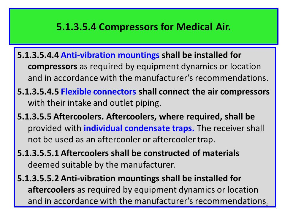 5.1.3.5.4 Compressors for Medical Air. 5.1.3.5.4.4 Anti-vibration mountings shall be installed for compressors as required by equipment dynamics or lo