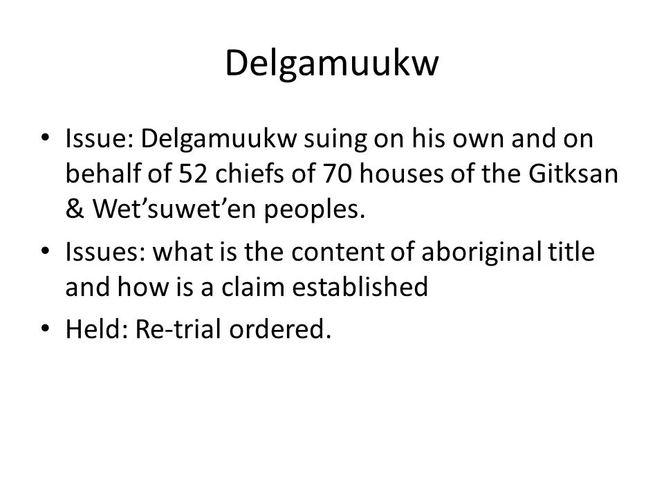 Delgamuukw Issue: Delgamuukw suing on his own and on behalf of 52 chiefs of 70 houses of the Gitksan & Wet'suwet'en peoples. Issues: what is the conte