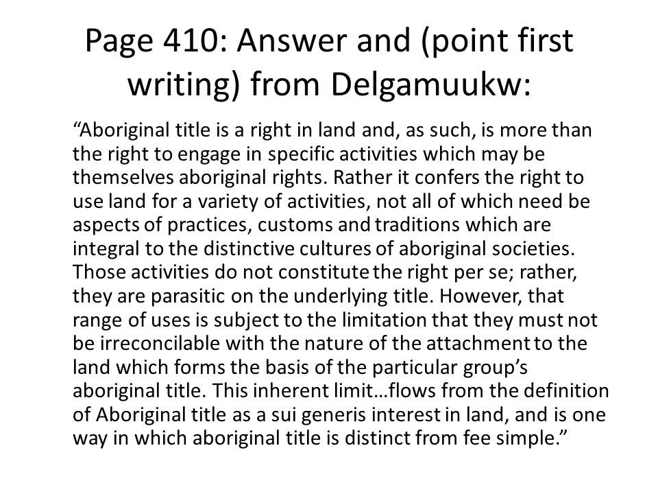 "Page 410: Answer and (point first writing) from Delgamuukw: ""Aboriginal title is a right in land and, as such, is more than the right to engage in spe"