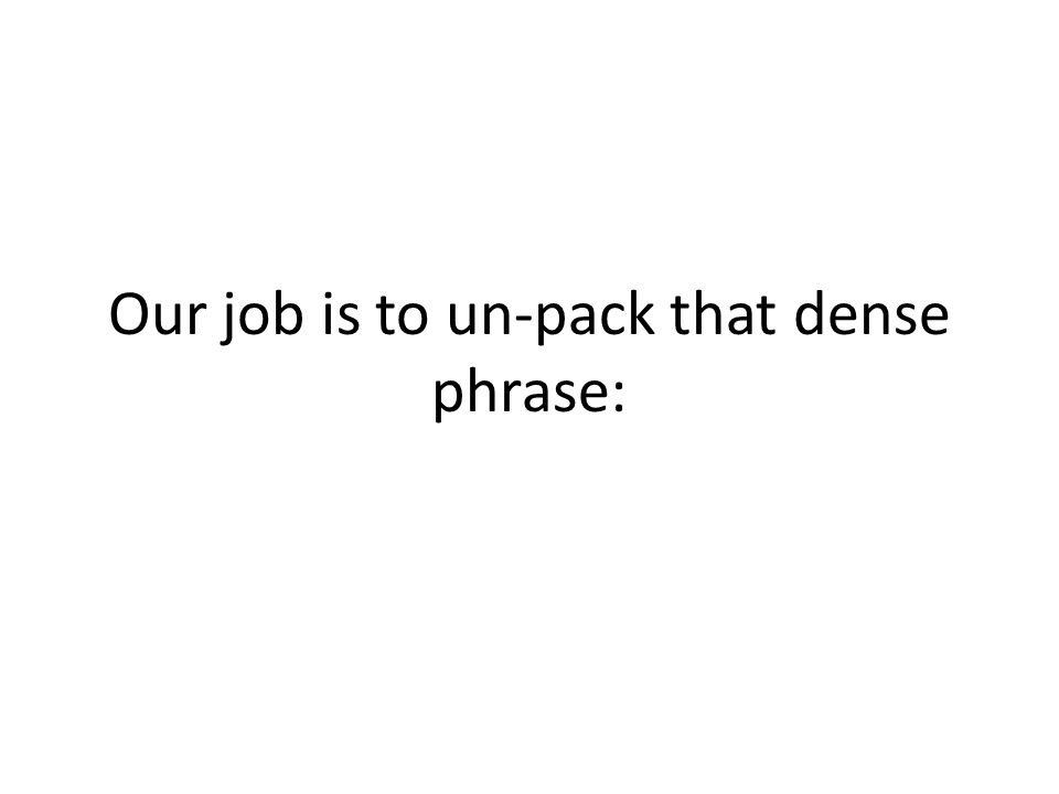 Our job is to un-pack that dense phrase: