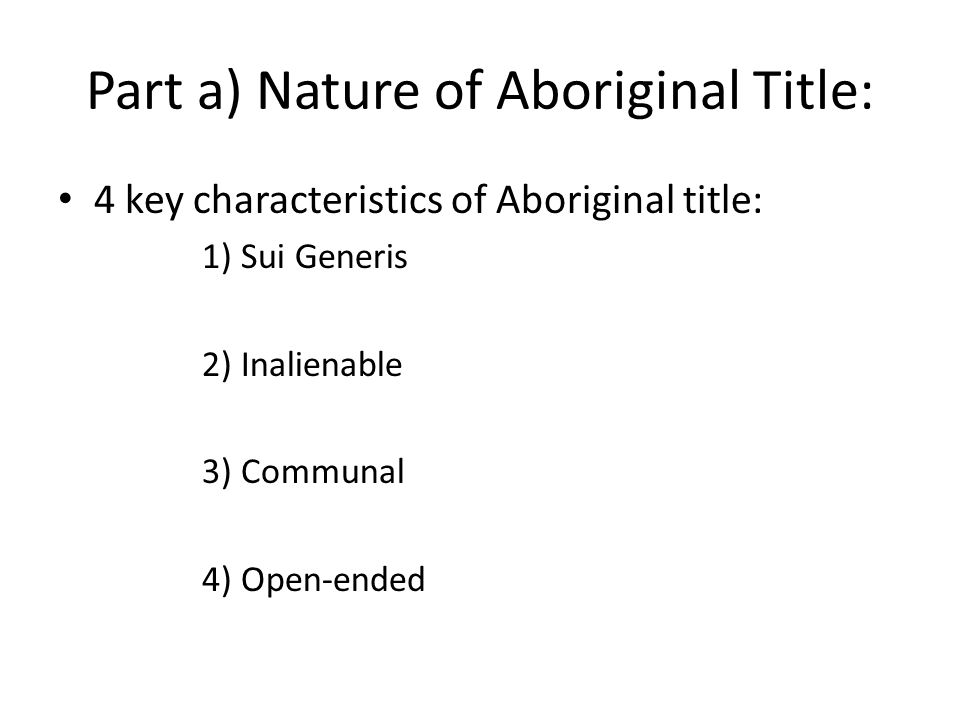 Part a) Nature of Aboriginal Title: 4 key characteristics of Aboriginal title: 1) Sui Generis 2) Inalienable 3) Communal 4) Open-ended