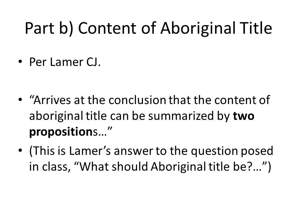 "Part b) Content of Aboriginal Title Per Lamer CJ. ""Arrives at the conclusion that the content of aboriginal title can be summarized by two proposition"
