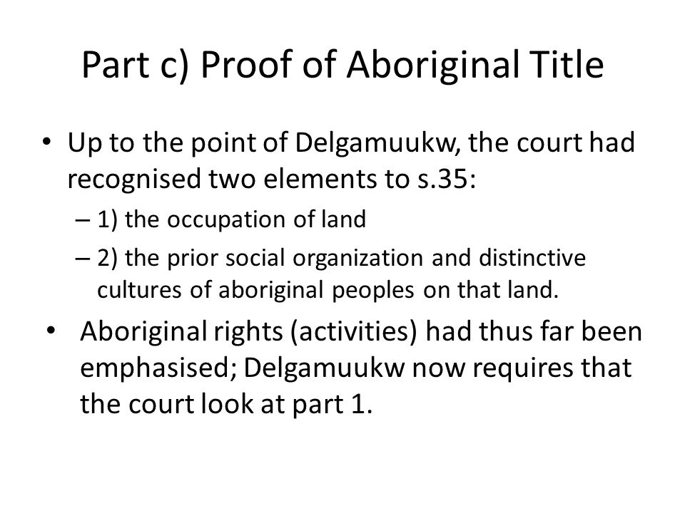 Part c) Proof of Aboriginal Title Up to the point of Delgamuukw, the court had recognised two elements to s.35: – 1) the occupation of land – 2) the p