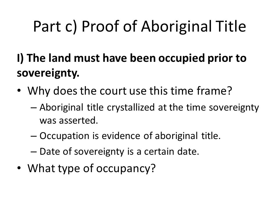 Part c) Proof of Aboriginal Title I) The land must have been occupied prior to sovereignty. Why does the court use this time frame? – Aboriginal title
