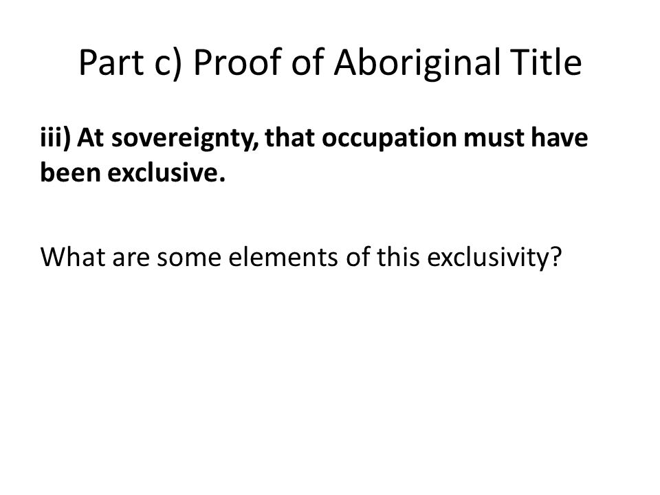 Part c) Proof of Aboriginal Title iii) At sovereignty, that occupation must have been exclusive. What are some elements of this exclusivity?