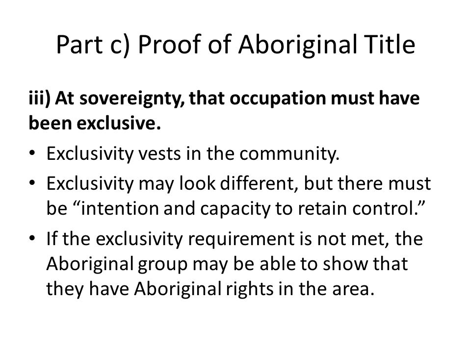 Part c) Proof of Aboriginal Title iii) At sovereignty, that occupation must have been exclusive. Exclusivity vests in the community. Exclusivity may l