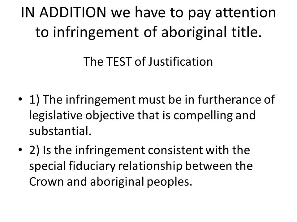 IN ADDITION we have to pay attention to infringement of aboriginal title. The TEST of Justification 1) The infringement must be in furtherance of legi