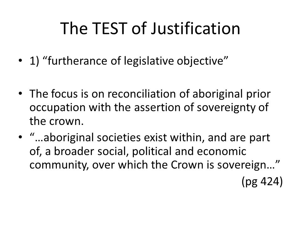 "The TEST of Justification 1) ""furtherance of legislative objective"" The focus is on reconciliation of aboriginal prior occupation with the assertion o"