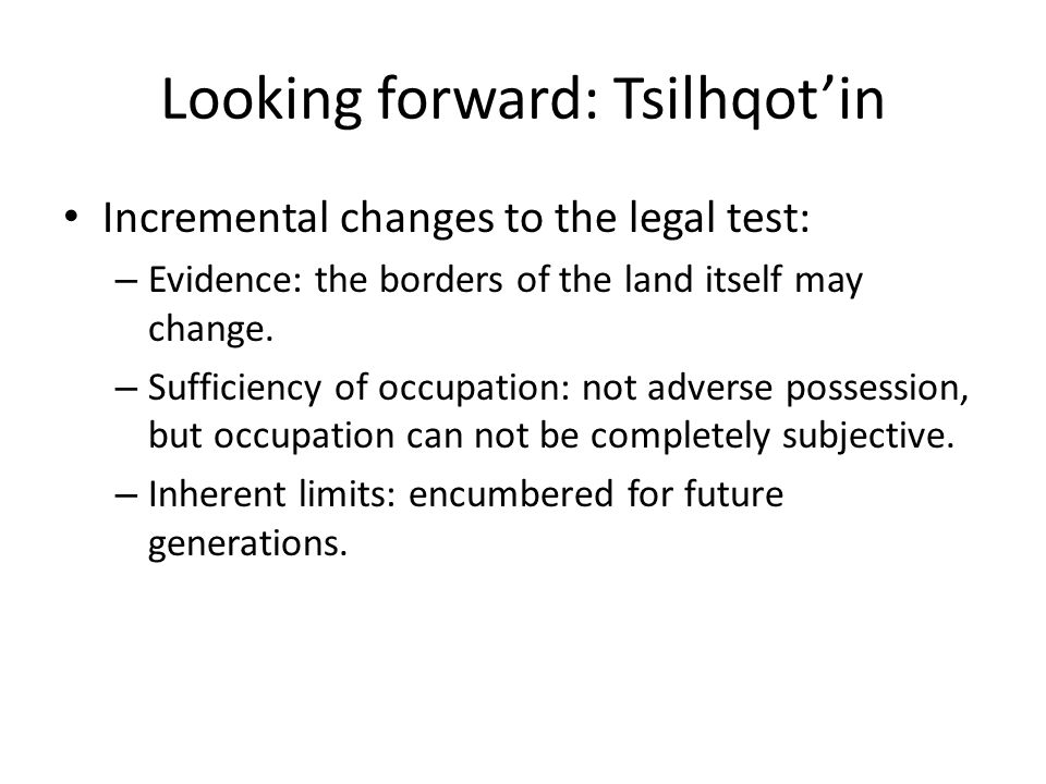 Looking forward: Tsilhqot'in Incremental changes to the legal test: – Evidence: the borders of the land itself may change. – Sufficiency of occupation