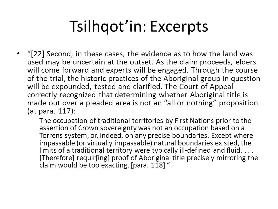 "Tsilhqot'in: Excerpts ""[22] Second, in these cases, the evidence as to how the land was used may be uncertain at the outset. As the claim proceeds, el"