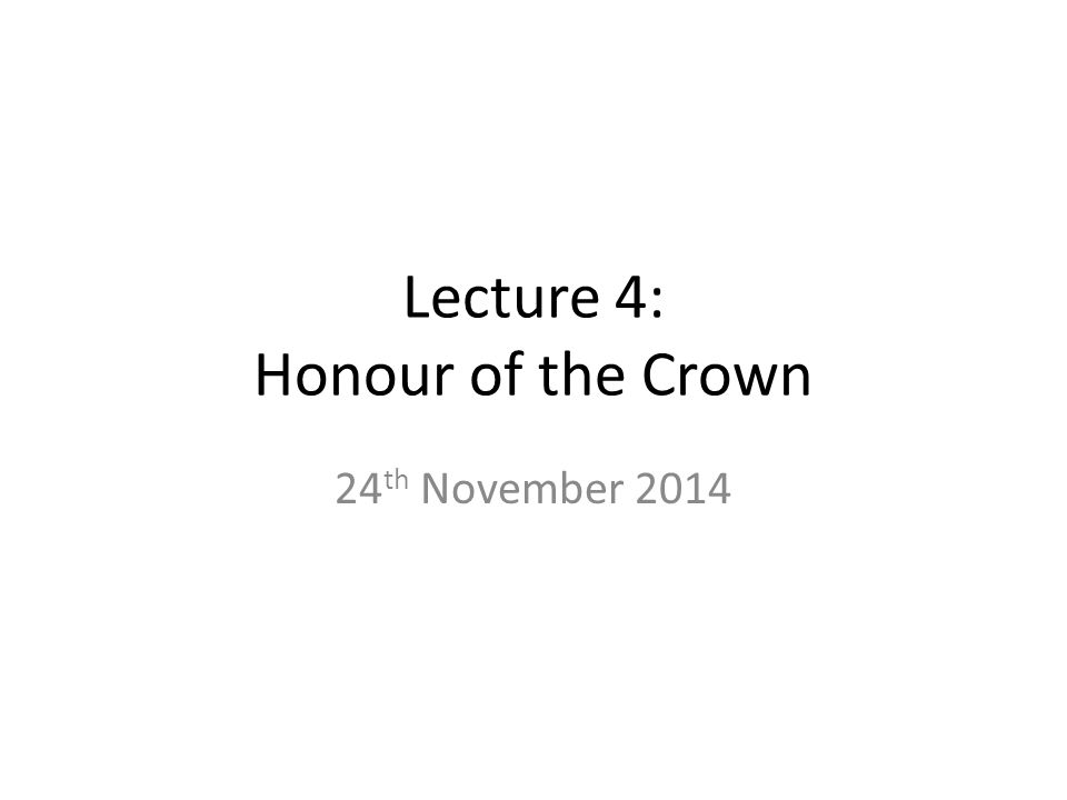 Lecture 4: Honour of the Crown 24 th November 2014
