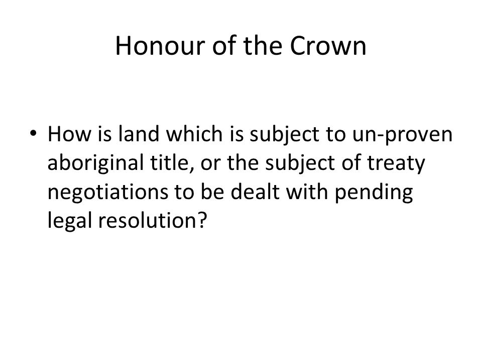Honour of the Crown How is land which is subject to un-proven aboriginal title, or the subject of treaty negotiations to be dealt with pending legal r