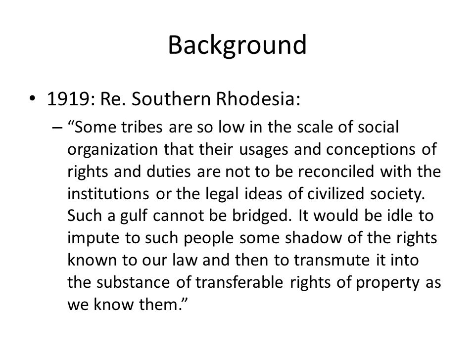 "Background 1919: Re. Southern Rhodesia: – ""Some tribes are so low in the scale of social organization that their usages and conceptions of rights and"