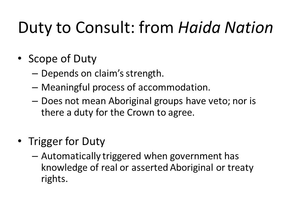 Duty to Consult: from Haida Nation Scope of Duty – Depends on claim's strength. – Meaningful process of accommodation. – Does not mean Aboriginal grou