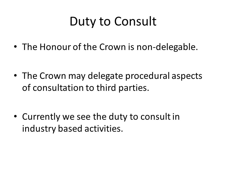 Duty to Consult The Honour of the Crown is non-delegable. The Crown may delegate procedural aspects of consultation to third parties. Currently we see