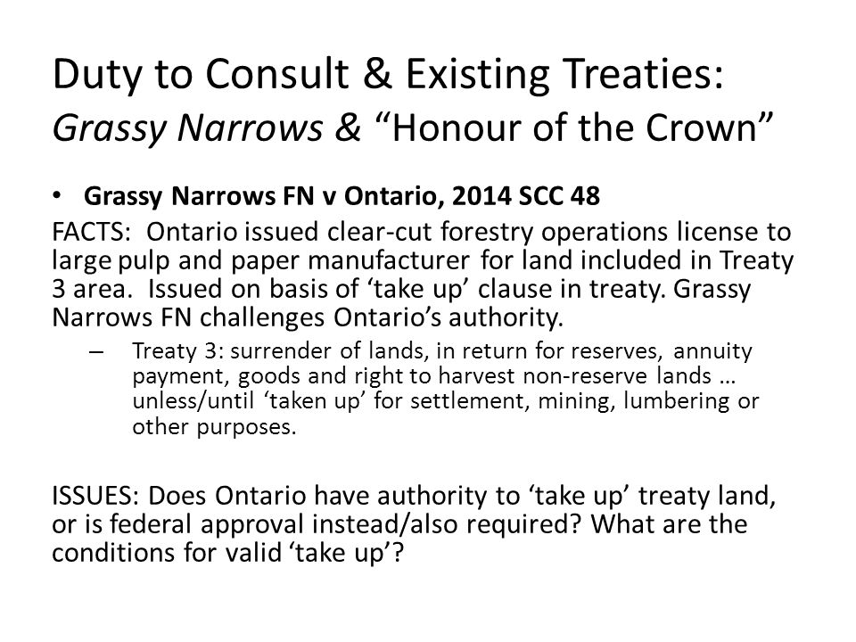 "Duty to Consult & Existing Treaties: Grassy Narrows & ""Honour of the Crown"" Grassy Narrows FN v Ontario, 2014 SCC 48 FACTS: Ontario issued clear-cut f"