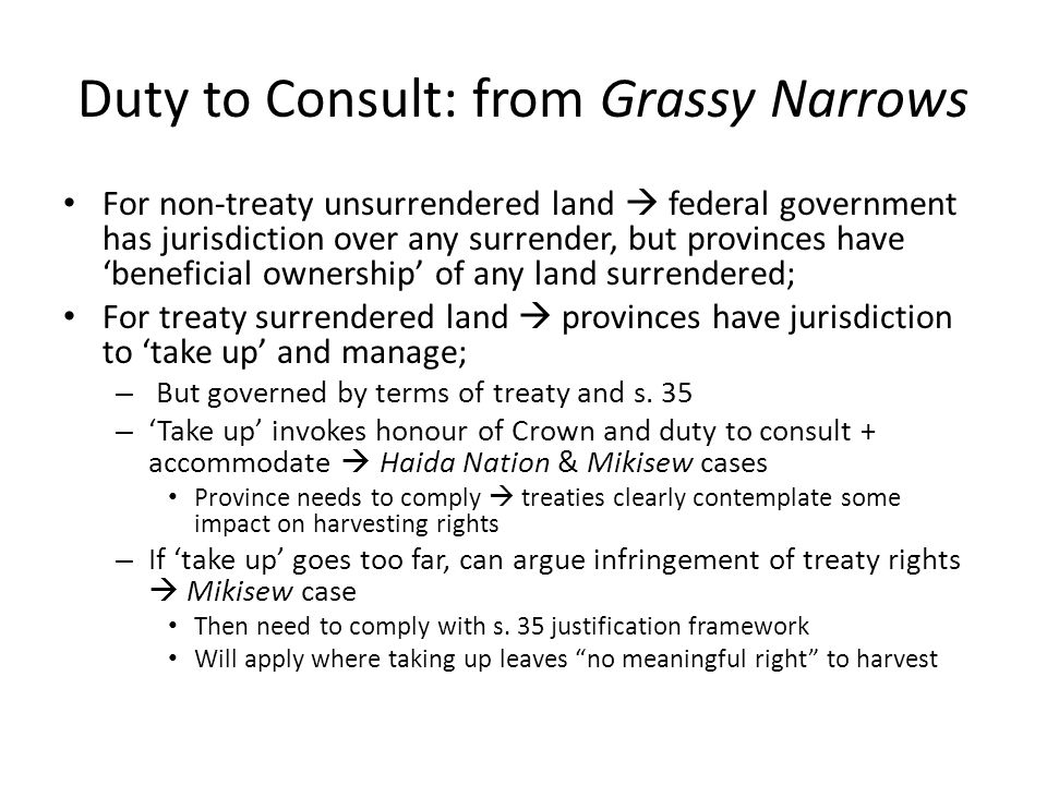 Duty to Consult: from Grassy Narrows For non-treaty unsurrendered land  federal government has jurisdiction over any surrender, but provinces have 'b