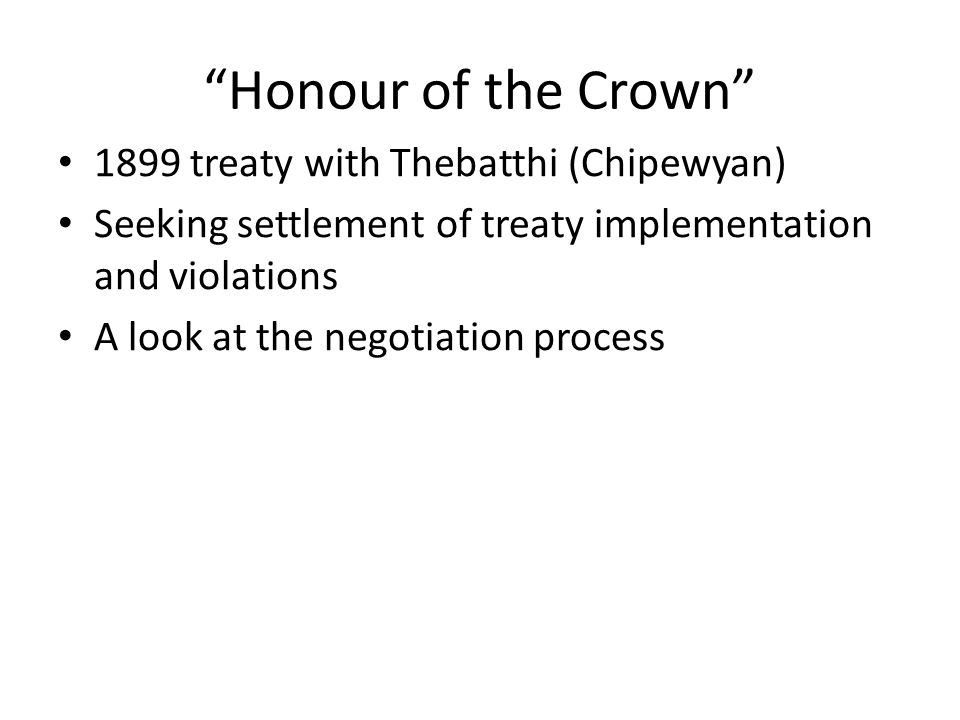 """Honour of the Crown"" 1899 treaty with Thebatthi (Chipewyan) Seeking settlement of treaty implementation and violations A look at the negotiation proc"