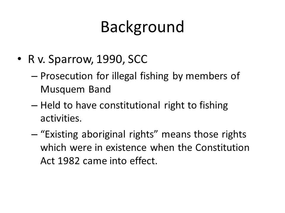 Background R v. Sparrow, 1990, SCC – Prosecution for illegal fishing by members of Musquem Band – Held to have constitutional right to fishing activit