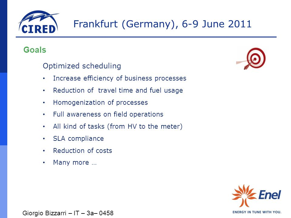 Frankfurt (Germany), 6-9 June 2011 Goals Optimized scheduling Increase efficiency of business processes Reduction of travel time and fuel usage Homogenization of processes Full awareness on field operations All kind of tasks (from HV to the meter) SLA compliance Reduction of costs Many more … Giorgio Bizzarri – IT – 3a– 0458