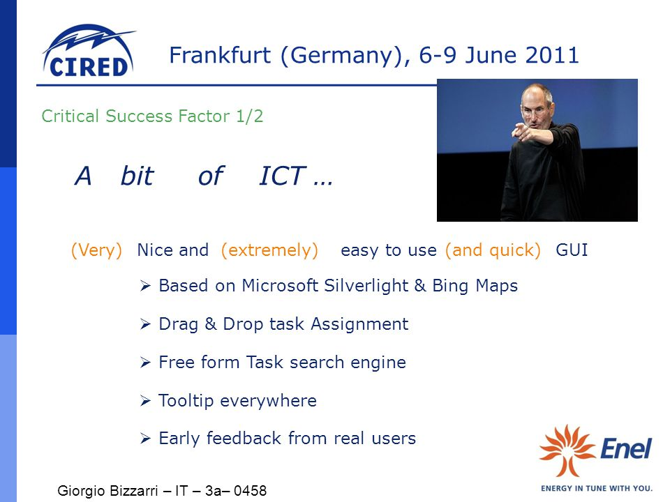 Frankfurt (Germany), 6-9 June 2011  Based on Microsoft Silverlight & Bing Maps  Drag & Drop task Assignment  Free form Task search engine  Tooltip everywhere  Early feedback from real users A bitofICT … Critical Success Factor 1/2 Nice and easy to use GUI(Very) (extremely) (and quick) Giorgio Bizzarri – IT – 3a– 0458