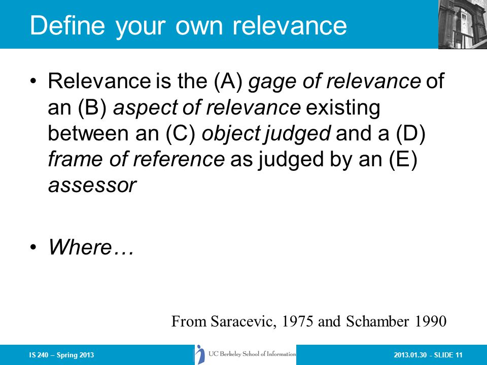 2013.01.30 - SLIDE 11IS 240 – Spring 2013 Define your own relevance Relevance is the (A) gage of relevance of an (B) aspect of relevance existing between an (C) object judged and a (D) frame of reference as judged by an (E) assessor Where… From Saracevic, 1975 and Schamber 1990
