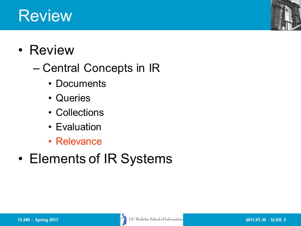 2013.01.30 - SLIDE 2IS 240 – Spring 2013 Review –Central Concepts in IR Documents Queries Collections Evaluation Relevance Elements of IR Systems