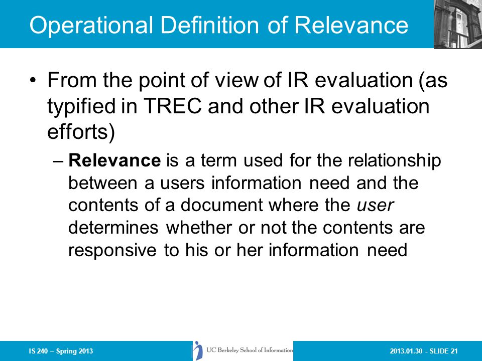2013.01.30 - SLIDE 21IS 240 – Spring 2013 Operational Definition of Relevance From the point of view of IR evaluation (as typified in TREC and other IR evaluation efforts) –Relevance is a term used for the relationship between a users information need and the contents of a document where the user determines whether or not the contents are responsive to his or her information need