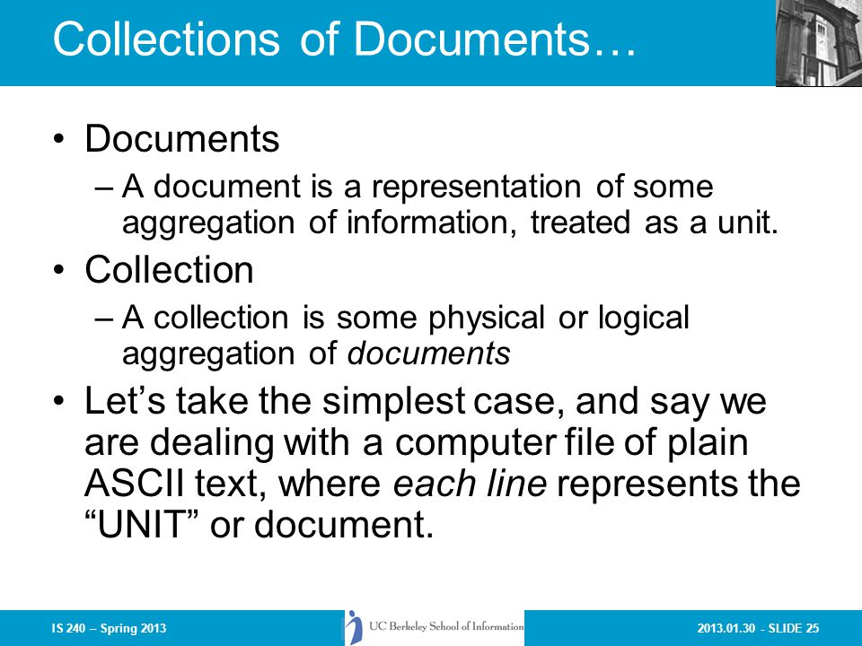 2013.01.30 - SLIDE 25IS 240 – Spring 2013 Collections of Documents… Documents –A document is a representation of some aggregation of information, treated as a unit.