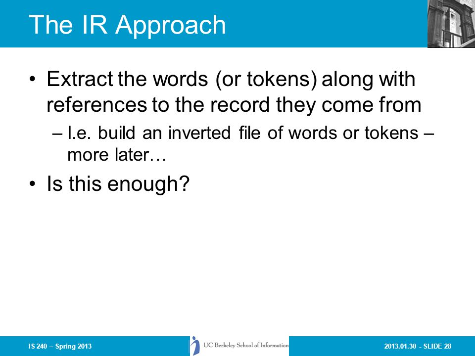 2013.01.30 - SLIDE 28IS 240 – Spring 2013 The IR Approach Extract the words (or tokens) along with references to the record they come from –I.e.