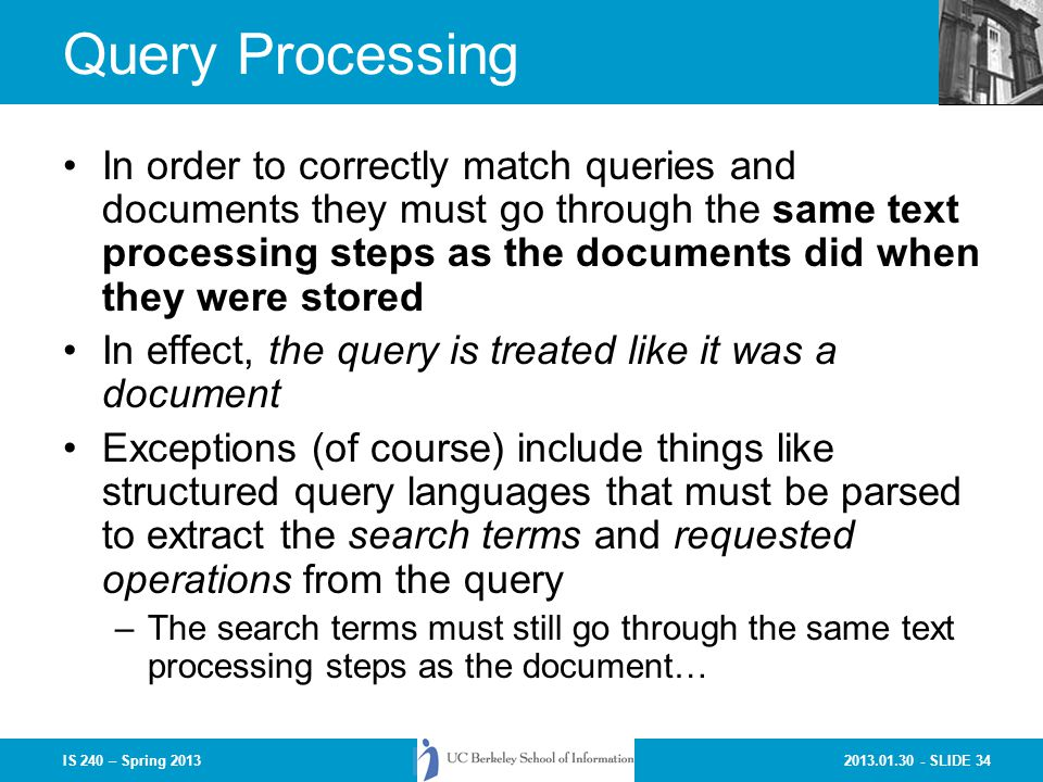 2013.01.30 - SLIDE 34IS 240 – Spring 2013 Query Processing In order to correctly match queries and documents they must go through the same text processing steps as the documents did when they were stored In effect, the query is treated like it was a document Exceptions (of course) include things like structured query languages that must be parsed to extract the search terms and requested operations from the query –The search terms must still go through the same text processing steps as the document…