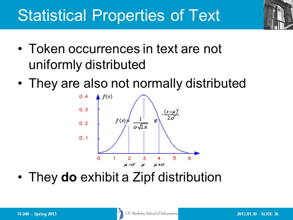 2013.01.30 - SLIDE 36IS 240 – Spring 2013 Statistical Properties of Text Token occurrences in text are not uniformly distributed They are also not normally distributed They do exhibit a Zipf distribution