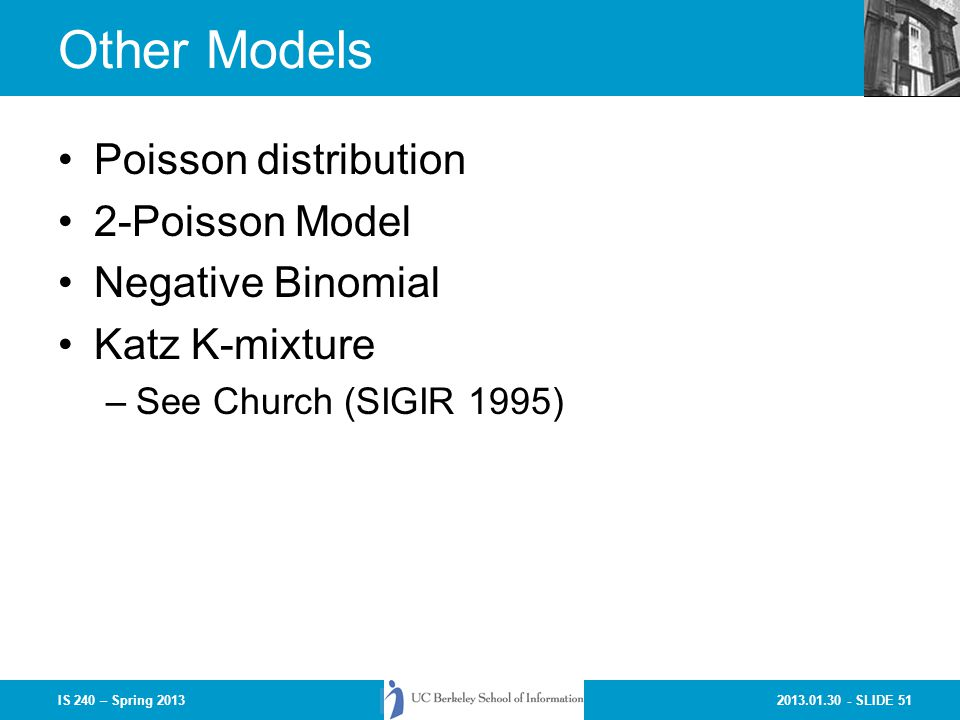 2013.01.30 - SLIDE 51IS 240 – Spring 2013 Other Models Poisson distribution 2-Poisson Model Negative Binomial Katz K-mixture –See Church (SIGIR 1995)