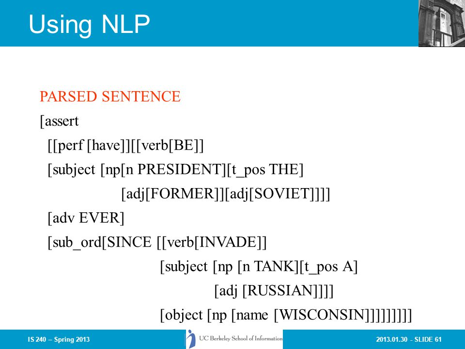 2013.01.30 - SLIDE 61IS 240 – Spring 2013 Using NLP PARSED SENTENCE [assert [[perf [have]][[verb[BE]] [subject [np[n PRESIDENT][t_pos THE] [adj[FORMER]][adj[SOVIET]]]] [adv EVER] [sub_ord[SINCE [[verb[INVADE]] [subject [np [n TANK][t_pos A] [adj [RUSSIAN]]]] [object [np [name [WISCONSIN]]]]]]]]]