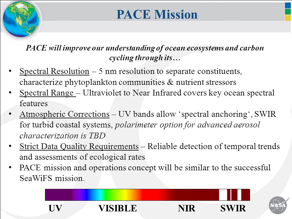 PACE Mission PACE will improve our understanding of ocean ecosystems and carbon cycling through its… Spectral Resolution – 5 nm resolution to separate constituents, characterize phytoplankton communities & nutrient stressors Spectral Range – Ultraviolet to Near Infrared covers key ocean spectral features Atmospheric Corrections – UV bands allow 'spectral anchoring', SWIR for turbid coastal systems, polarimeter option for advanced aerosol characterization is TBD Strict Data Quality Requirements – Reliable detection of temporal trends and assessments of ecological rates PACE mission and operations concept will be similar to the successful SeaWiFS mission.