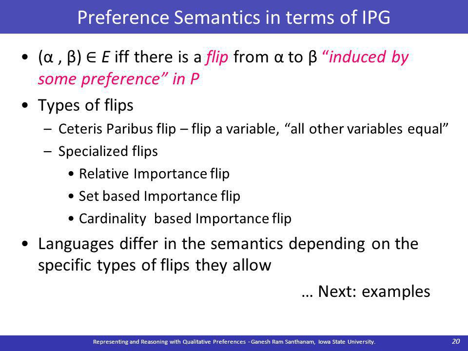 Preference Semantics in terms of IPG (α, β) ∈ E iff there is a flip from α to β induced by some preference in P Types of flips –Ceteris Paribus flip – flip a variable, all other variables equal –Specialized flips Relative Importance flip Set based Importance flip Cardinality based Importance flip Languages differ in the semantics depending on the specific types of flips they allow … Next: examples Representing and Reasoning with Qualitative Preferences - Ganesh Ram Santhanam, Iowa State University.