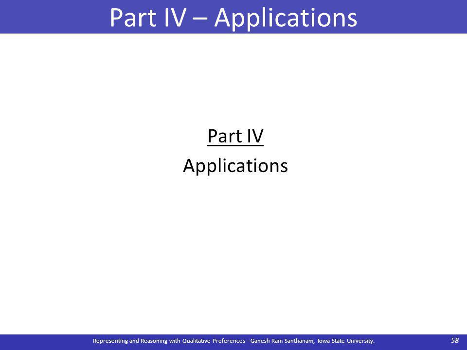 Part IV – Applications Part IV Applications Representing and Reasoning with Qualitative Preferences - Ganesh Ram Santhanam, Iowa State University.