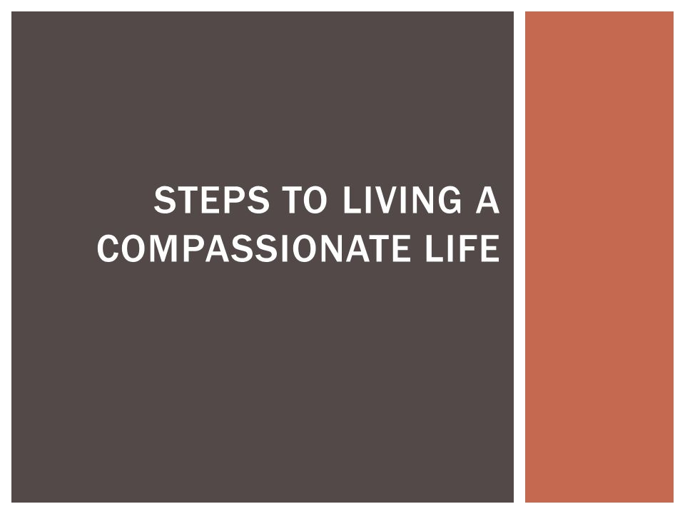 STEPS TO LIVING A COMPASSIONATE LIFE