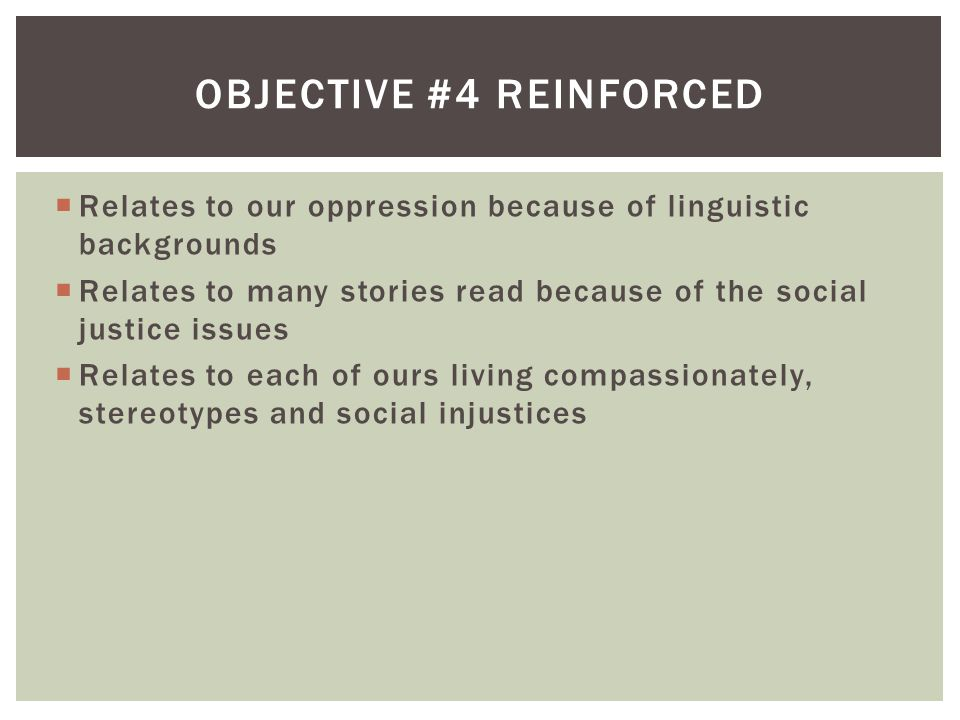  Relates to our oppression because of linguistic backgrounds  Relates to many stories read because of the social justice issues  Relates to each of ours living compassionately, stereotypes and social injustices OBJECTIVE #4 REINFORCED