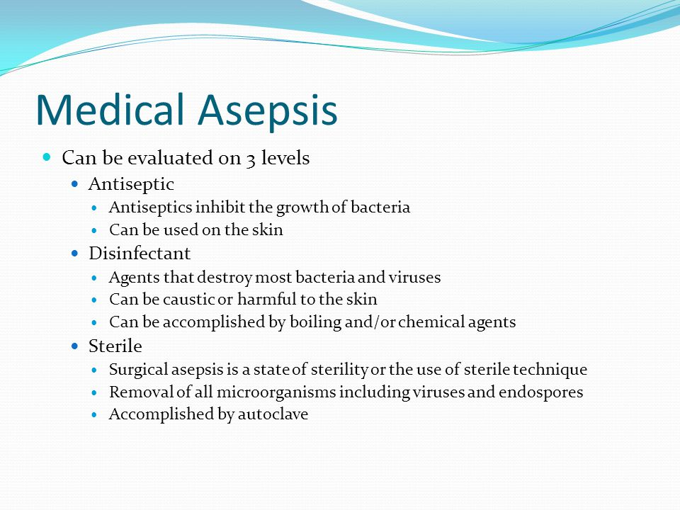 Medical Asepsis Can be evaluated on 3 levels Antiseptic Antiseptics inhibit the growth of bacteria Can be used on the skin Disinfectant Agents that destroy most bacteria and viruses Can be caustic or harmful to the skin Can be accomplished by boiling and/or chemical agents Sterile Surgical asepsis is a state of sterility or the use of sterile technique Removal of all microorganisms including viruses and endospores Accomplished by autoclave