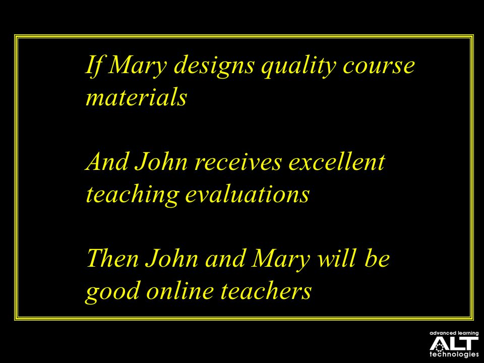 If Mary designs quality course materials And John receives excellent teaching evaluations Then John and Mary will be good online teachers