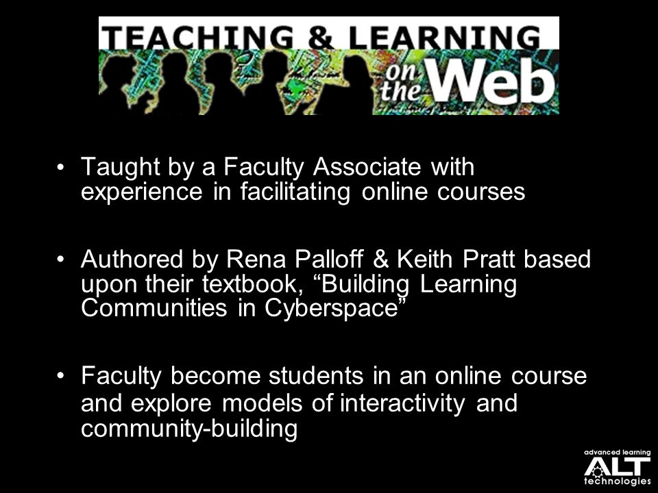"Taught by a Faculty Associate with experience in facilitating online courses Authored by Rena Palloff & Keith Pratt based upon their textbook, ""Buildi"