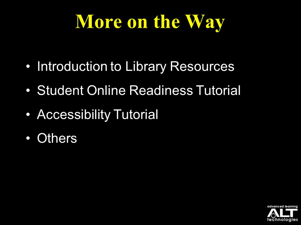 More on the Way Introduction to Library Resources Student Online Readiness Tutorial Accessibility Tutorial Others