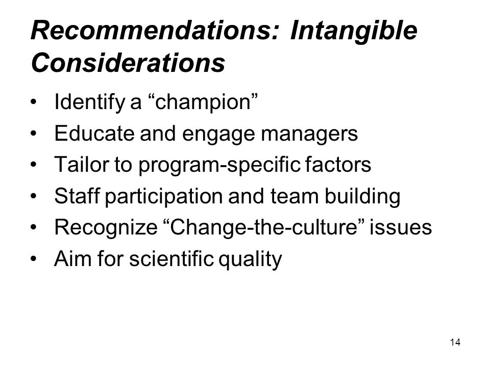 14 Recommendations: Intangible Considerations Identify a champion Educate and engage managers Tailor to program-specific factors Staff participation and team building Recognize Change-the-culture issues Aim for scientific quality