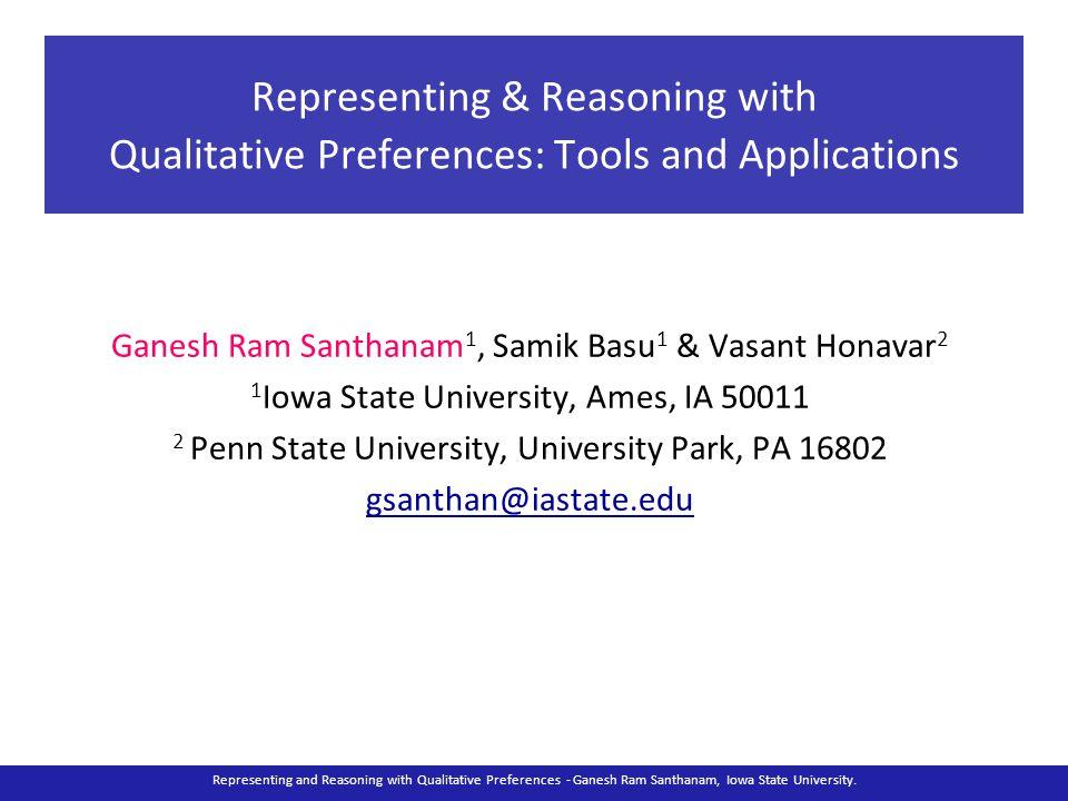 Representing & Reasoning with Qualitative Preferences: Tools and Applications Ganesh Ram Santhanam 1, Samik Basu 1 & Vasant Honavar 2 1 Iowa State Uni