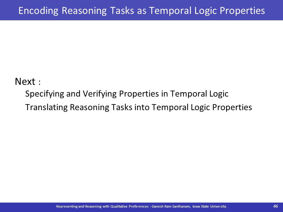 Encoding Reasoning Tasks as Temporal Logic Properties Next : Specifying and Verifying Properties in Temporal Logic Translating Reasoning Tasks into Temporal Logic Properties Representing and Reasoning with Qualitative Preferences - Ganesh Ram Santhanam, Iowa State University.