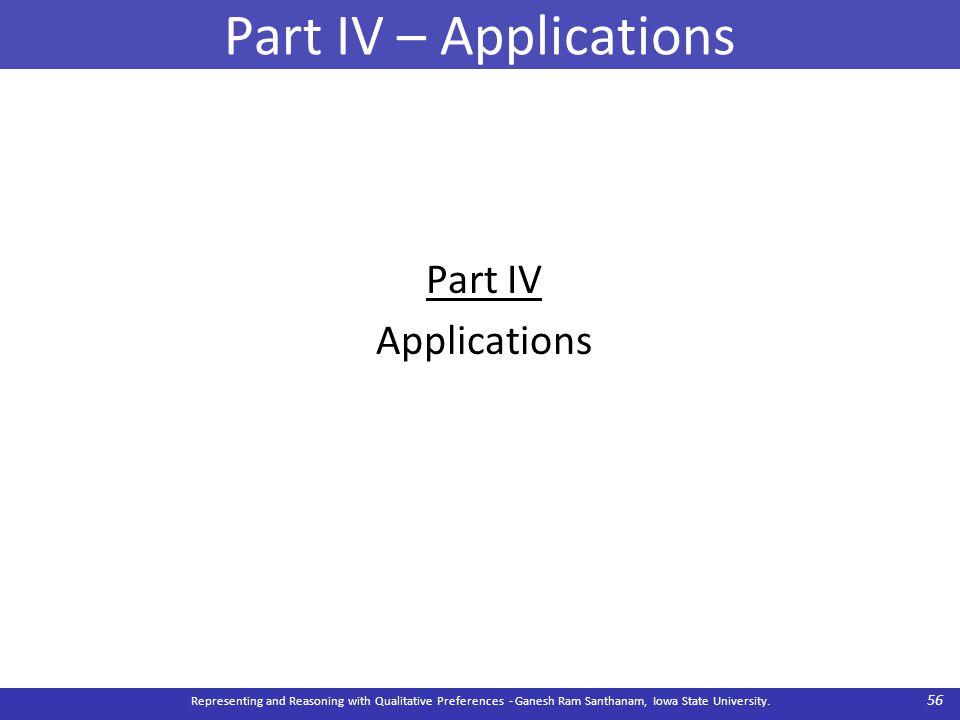 Part IV – Applications Part IV Applications Representing and Reasoning with Qualitative Preferences - Ganesh Ram Santhanam, Iowa State University. 56