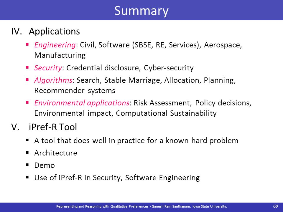 Summary IV.Applications  Engineering: Civil, Software (SBSE, RE, Services), Aerospace, Manufacturing  Security: Credential disclosure, Cyber-security  Algorithms: Search, Stable Marriage, Allocation, Planning, Recommender systems  Environmental applications: Risk Assessment, Policy decisions, Environmental impact, Computational Sustainability V.iPref-R Tool  A tool that does well in practice for a known hard problem  Architecture  Demo  Use of iPref-R in Security, Software Engineering Representing and Reasoning with Qualitative Preferences - Ganesh Ram Santhanam, Iowa State University.