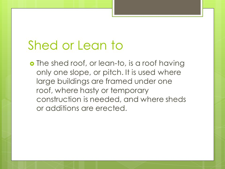 Shed or Lean to  The shed roof, or lean-to, is a roof having only one slope, or pitch.