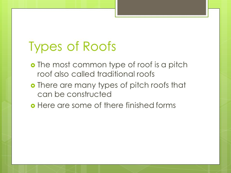 Types of Roofs  The most common type of roof is a pitch roof also called traditional roofs  There are many types of pitch roofs that can be constructed  Here are some of there finished forms